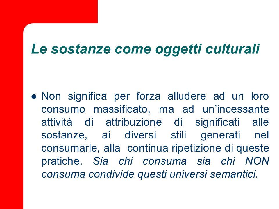 Le sostanze come oggetti culturali Non significa per forza alludere ad un loro consumo massificato, ma ad unincessante attività di attribuzione di sig