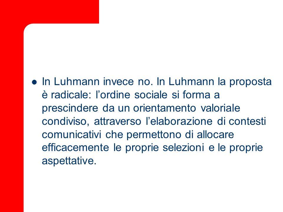 In Luhmann invece no. In Luhmann la proposta è radicale: lordine sociale si forma a prescindere da un orientamento valoriale condiviso, attraverso lel