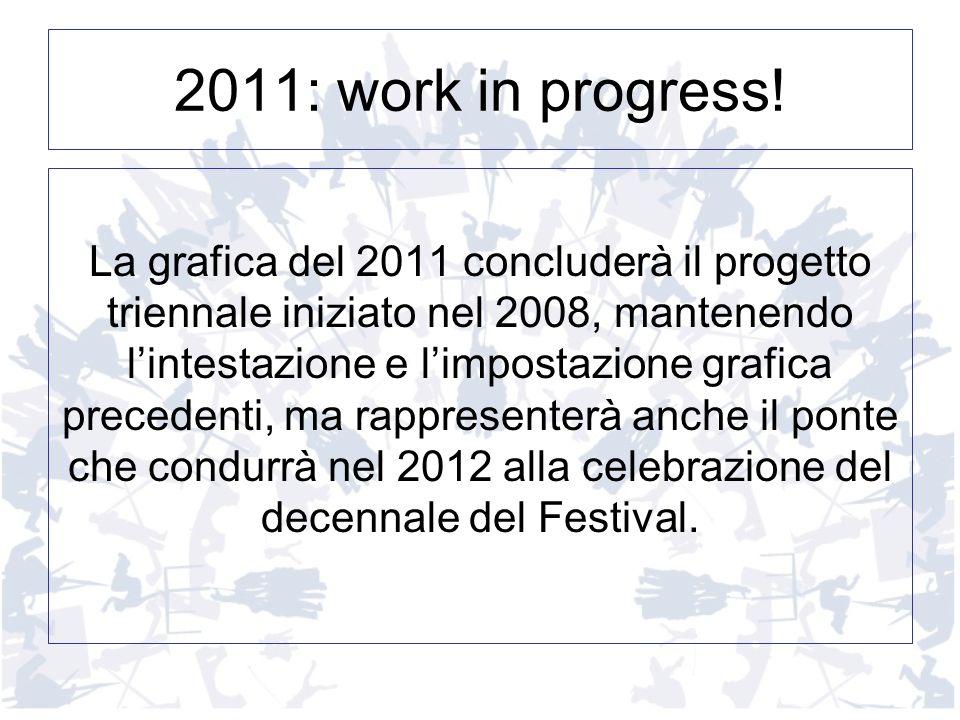 2011: work in progress! La grafica del 2011 concluderà il progetto triennale iniziato nel 2008, mantenendo lintestazione e limpostazione grafica prece