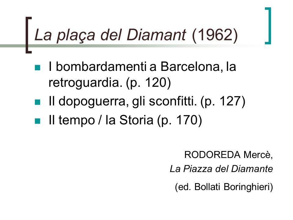 La plaça del Diamant (1962) I bombardamenti a Barcelona, la retroguardia. (p. 120) Il dopoguerra, gli sconfitti. (p. 127) Il tempo / la Storia (p. 170