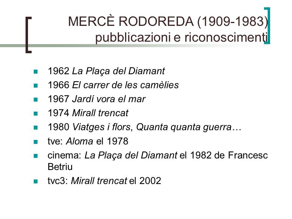 MERCÈ RODOREDA (1909-1983) pubblicazioni e riconoscimenti 1962 La Plaça del Diamant 1966 El carrer de les camèlies 1967 Jardí vora el mar 1974 Mirall