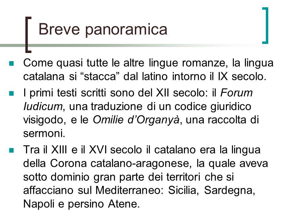 Breve panoramica Come quasi tutte le altre lingue romanze, la lingua catalana si stacca dal latino intorno il IX secolo. I primi testi scritti sono de