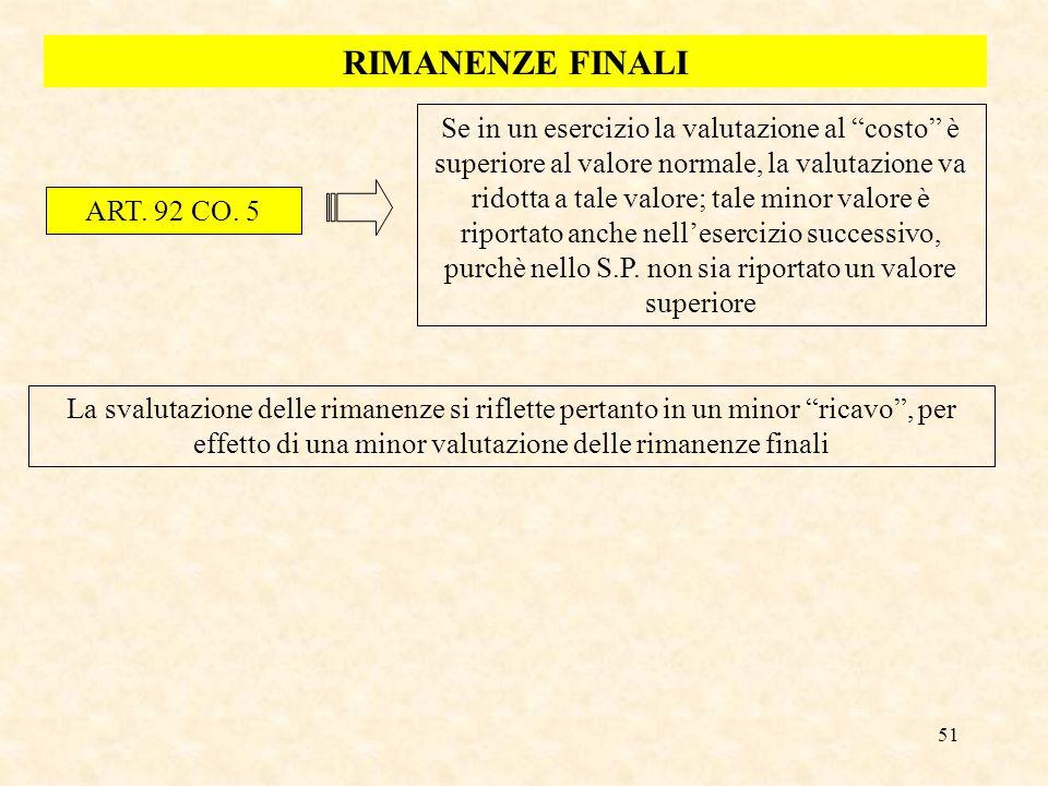 51 RIMANENZE FINALI ART. 92 CO. 5 Se in un esercizio la valutazione al costo è superiore al valore normale, la valutazione va ridotta a tale valore; t