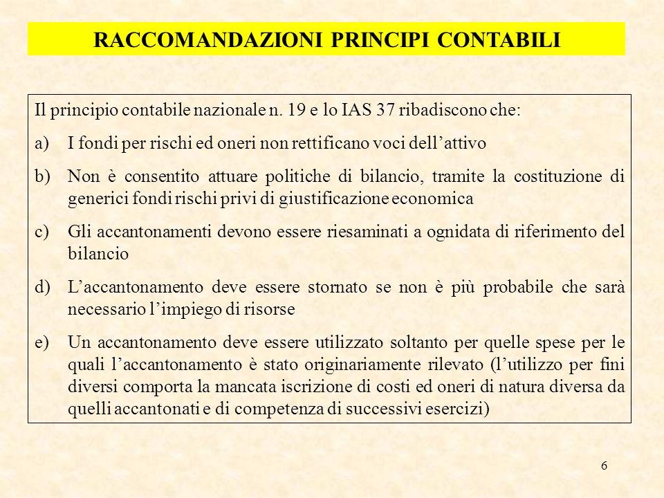 6 RACCOMANDAZIONI PRINCIPI CONTABILI Il principio contabile nazionale n. 19 e lo IAS 37 ribadiscono che: a)I fondi per rischi ed oneri non rettificano