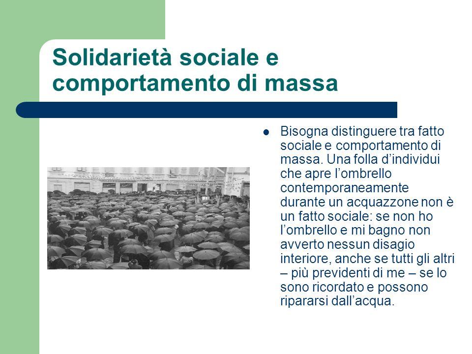 Solidarietà sociale e comportamento di massa Bisogna distinguere tra fatto sociale e comportamento di massa. Una folla dindividui che apre lombrello c