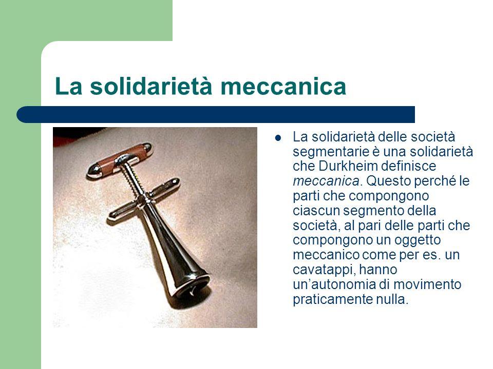 La solidarietà meccanica La solidarietà delle società segmentarie è una solidarietà che Durkheim definisce meccanica. Questo perché le parti che compo