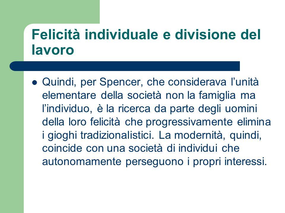 Felicità individuale e divisione del lavoro Quindi, per Spencer, che considerava lunità elementare della società non la famiglia ma lindividuo, è la r