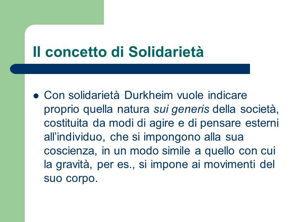 Il concetto di Solidarietà Con solidarietà Durkheim vuole indicare proprio quella natura sui generis della società, costituita da modi di agire e di p