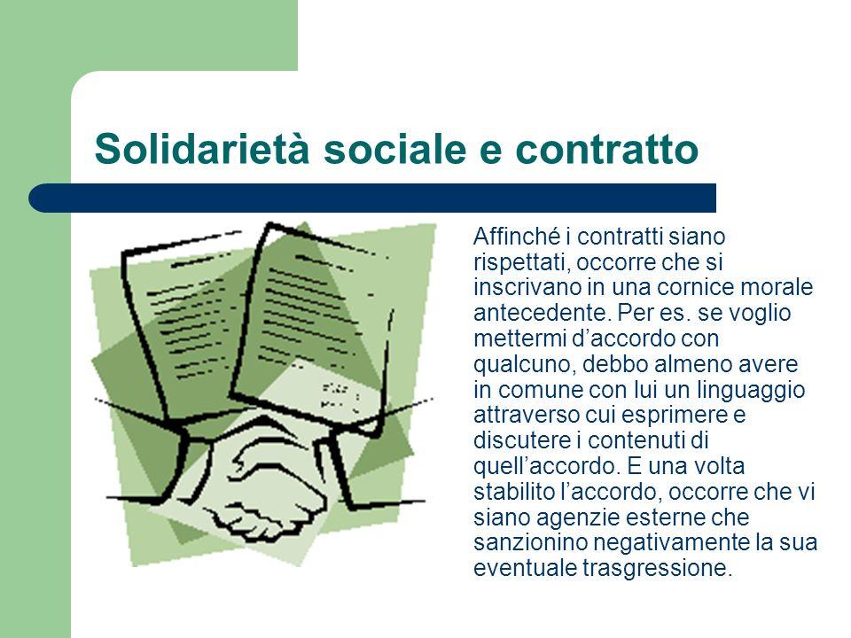 Solidarietà sociale e contratto Affinché i contratti siano rispettati, occorre che si inscrivano in una cornice morale antecedente. Per es. se voglio