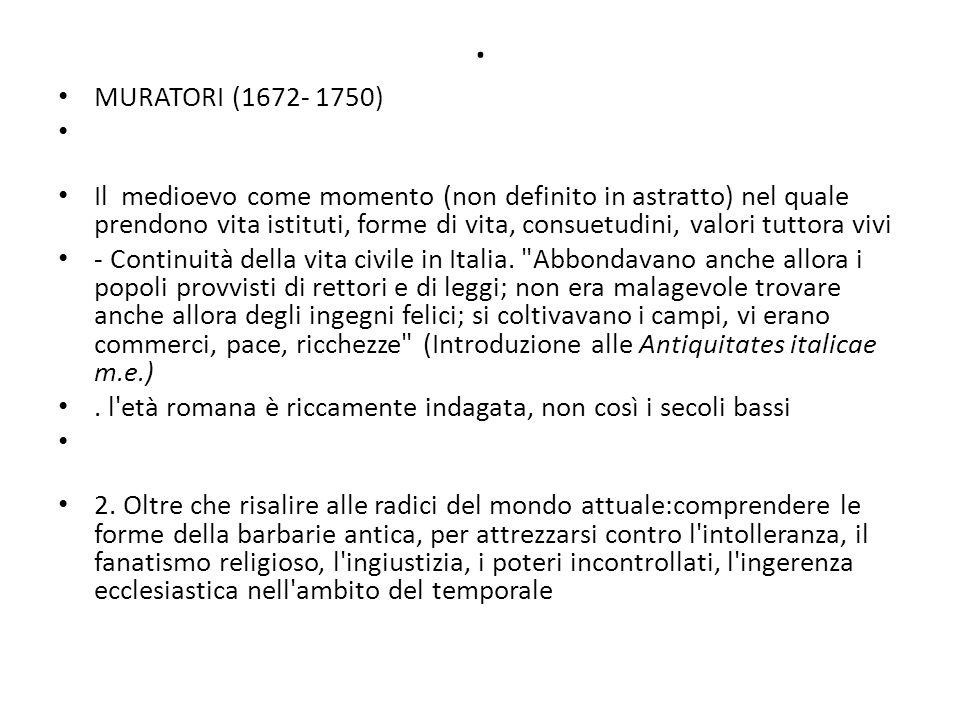 MURATORI (1672- 1750) Il medioevo come momento (non definito in astratto) nel quale prendono vita istituti, forme di vita, consuetudini, valori tuttora vivi - Continuità della vita civile in Italia.