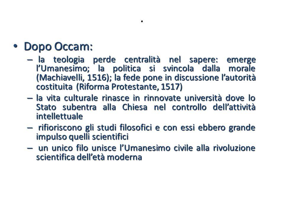 . Dopo Occam: Dopo Occam: – la teologia perde centralità nel sapere: emerge lUmanesimo; la politica si svincola dalla morale (Machiavelli, 1516); la f