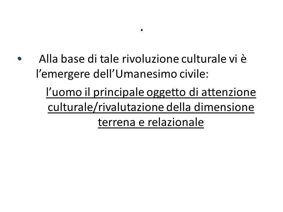 . Alla base di tale rivoluzione culturale vi è lemergere dellUmanesimo civile: luomo il principale oggetto di attenzione culturale/rivalutazione della
