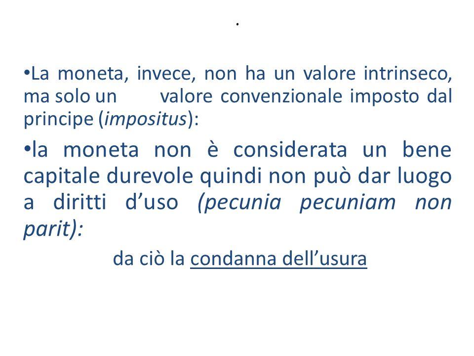 . La moneta, invece, non ha un valore intrinseco, ma solo un valore convenzionale imposto dal principe (impositus): la moneta non è considerata un ben