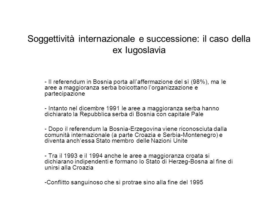 - Il referendum in Bosnia porta allaffermazione del sì (98%), ma le aree a maggioranza serba boicottano lorganizzazione e partecipazione - Intanto nel dicembre 1991 le aree a maggioranza serba hanno dichiarato la Repubblica serba di Bosnia con capitale Pale - Dopo il referendum la Bosnia-Erzegovina viene riconosciuta dalla comunità internazionale (a parte Croazia e Serbia-Montenegro) e diventa anchessa Stato membro delle Nazioni Unite - Tra il 1993 e il 1994 anche le aree a maggioranza croata si dichiarano indipendenti e formano lo Stato di Herzeg-Bosna al fine di unirsi alla Croazia -Conflitto sanguinoso che si protrae sino alla fine del 1995