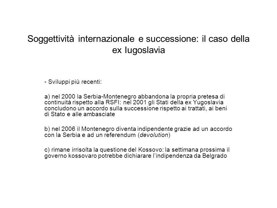 - Sviluppi più recenti: a) nel 2000 la Serbia-Montenegro abbandona la propria pretesa di continuità rispetto alla RSFI: nel 2001 gli Stati della ex Yu