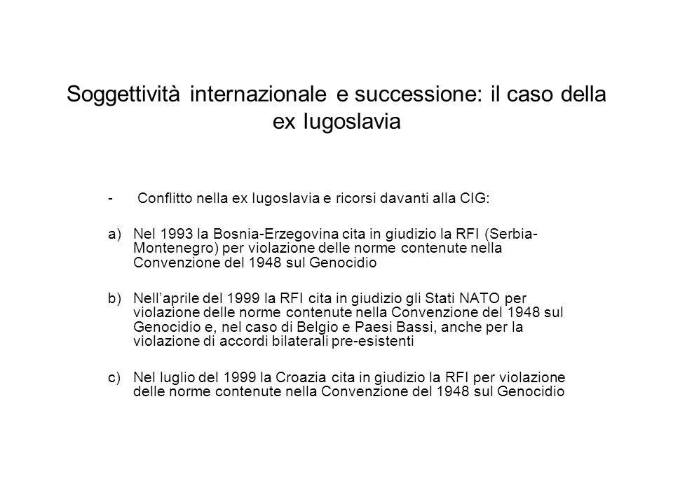 Soggettività internazionale e successione: il caso della ex Iugoslavia - Conflitto nella ex Iugoslavia e ricorsi davanti alla CIG: a)Nel 1993 la Bosnia-Erzegovina cita in giudizio la RFI (Serbia- Montenegro) per violazione delle norme contenute nella Convenzione del 1948 sul Genocidio b)Nellaprile del 1999 la RFI cita in giudizio gli Stati NATO per violazione delle norme contenute nella Convenzione del 1948 sul Genocidio e, nel caso di Belgio e Paesi Bassi, anche per la violazione di accordi bilaterali pre-esistenti c)Nel luglio del 1999 la Croazia cita in giudizio la RFI per violazione delle norme contenute nella Convenzione del 1948 sul Genocidio