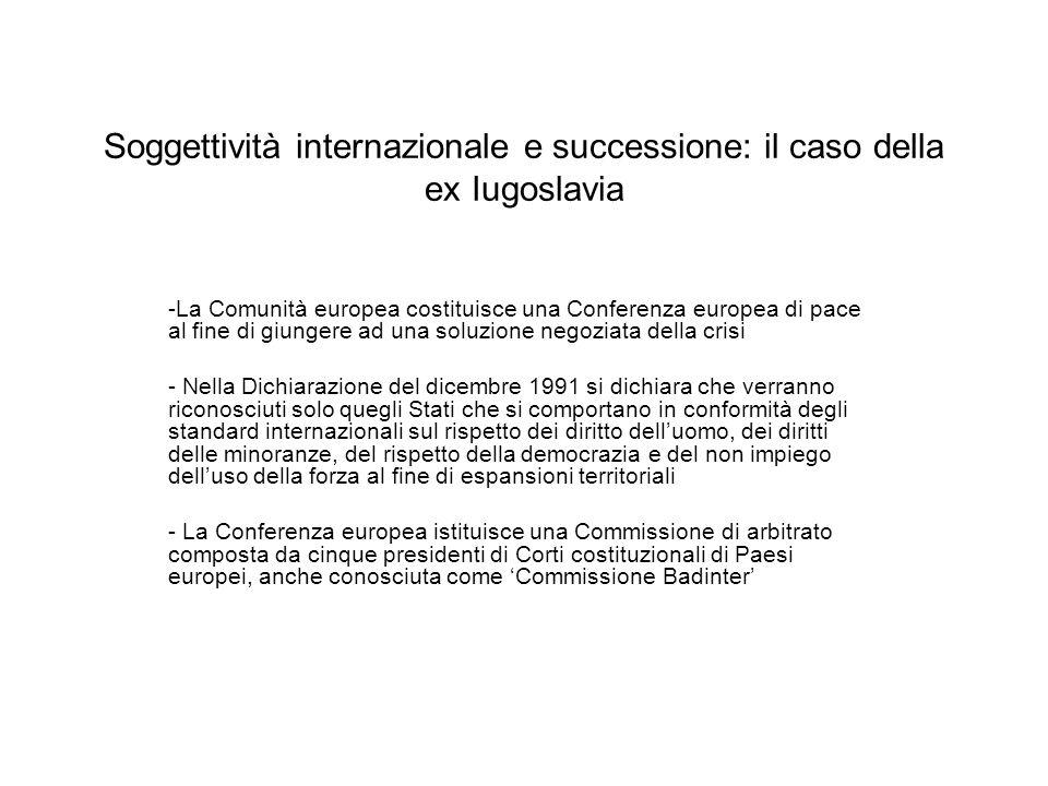 Soggettività internazionale e successione: il caso della ex Iugoslavia -La Commissione arbitrale si riunisce nel dicembre 1991: il mandato è quello di decidere su questioni di diritto internazionale relative al processo di dissoluzione della ex Iugoslavia e di rispondere ad eventuali domande di riconoscimento di nuovi Stati iugoslavi - Il diritto applicabile è il diritto internazionale pubblico e le linee guida della Conferenza europea contenute nella Dichiarazione del dicembre 1991 - La Commissione di arbitrato rende 10 pareri