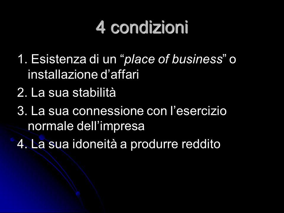 4 condizioni 1. Esistenza di un place of business o installazione daffari 2. La sua stabilità 3. La sua connessione con lesercizio normale dellimpresa