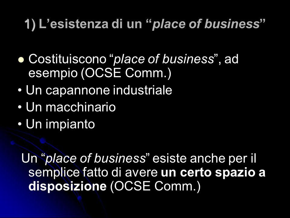 1) 1) Lesistenza di un place of business Costituiscono place of business, ad esempio (OCSE Comm.) Un capannone industriale Un macchinario Un impianto