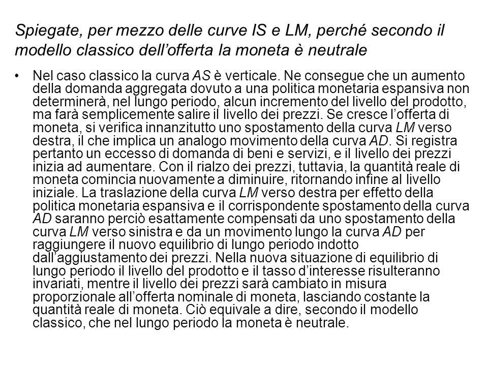 Spiegate, per mezzo delle curve IS e LM, perché secondo il modello classico dellofferta la moneta è neutrale Nel caso classico la curva AS è verticale