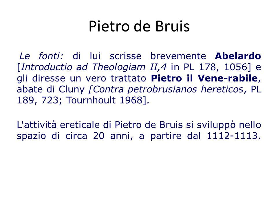 Pietro de Bruis Le fonti: di lui scrisse brevemente Abelardo [Introductio ad Theologiam II,4 in PL 178, 1056] e gli diresse un vero trattato Pietro il Vene-rabile, abate di Cluny [Contra petrobrusianos hereticos, PL 189, 723; Tournhoult 1968].