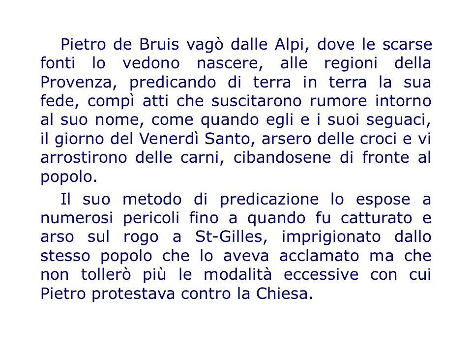 Pietro de Bruis vagò dalle Alpi, dove le scarse fonti lo vedono nascere, alle regioni della Provenza, predicando di terra in terra la sua fede, compì