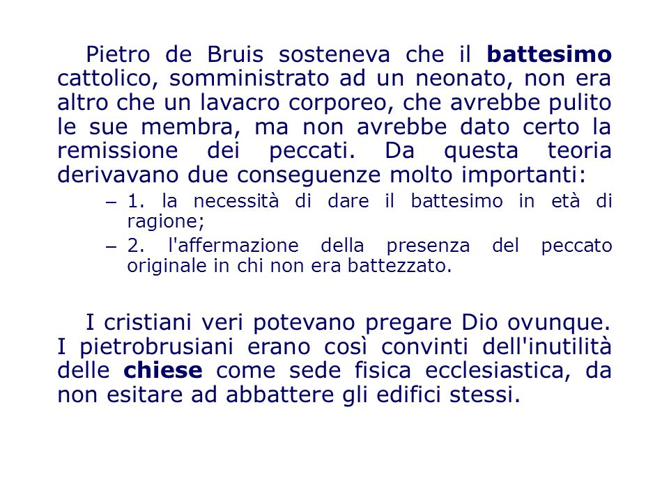 Pietro de Bruis sosteneva che il battesimo cattolico, somministrato ad un neonato, non era altro che un lavacro corporeo, che avrebbe pulito le sue membra, ma non avrebbe dato certo la remissione dei peccati.