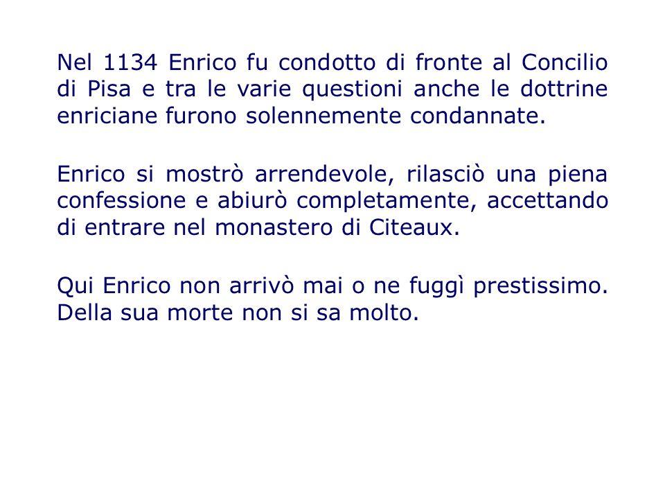Nel 1134 Enrico fu condotto di fronte al Concilio di Pisa e tra le varie questioni anche le dottrine enriciane furono solennemente condannate.