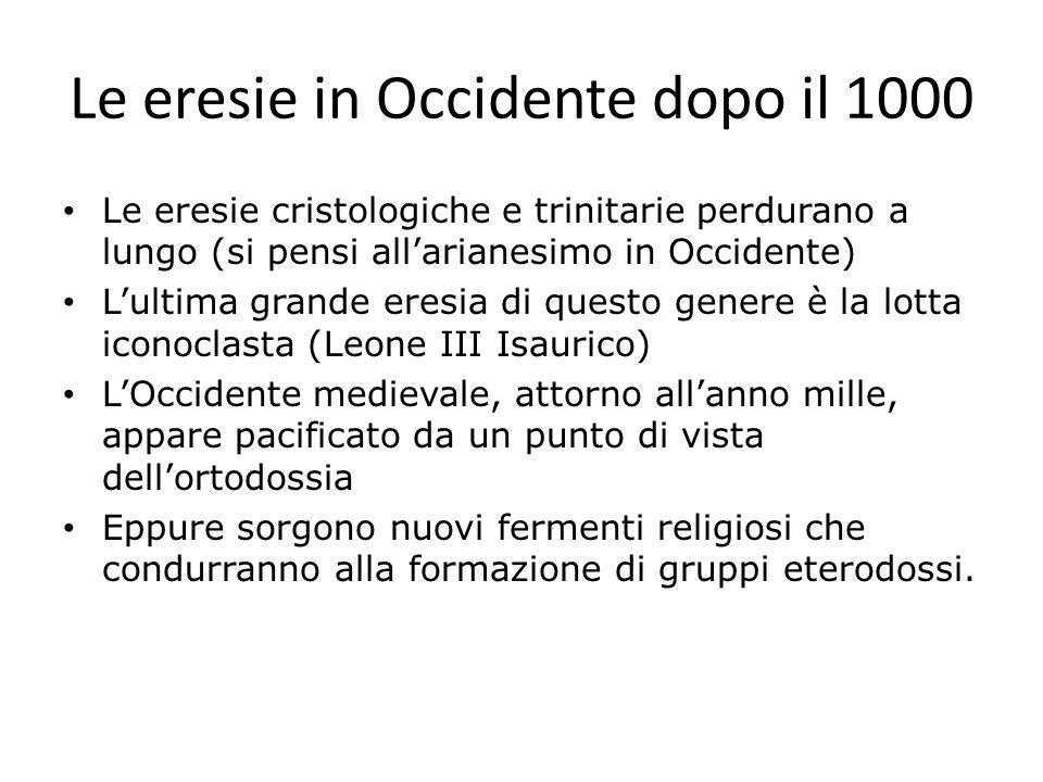 Le eresie in Occidente dopo il 1000 Le eresie cristologiche e trinitarie perdurano a lungo (si pensi allarianesimo in Occidente) Lultima grande eresia