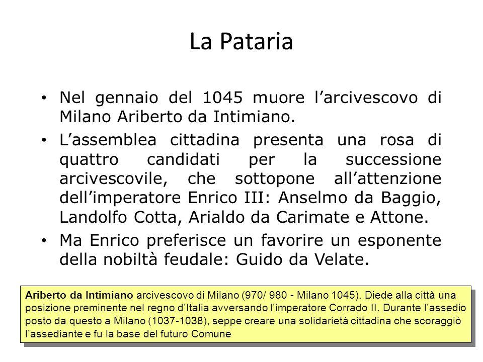 La Pataria Nel gennaio del 1045 muore larcivescovo di Milano Ariberto da Intimiano. Lassemblea cittadina presenta una rosa di quattro candidati per la
