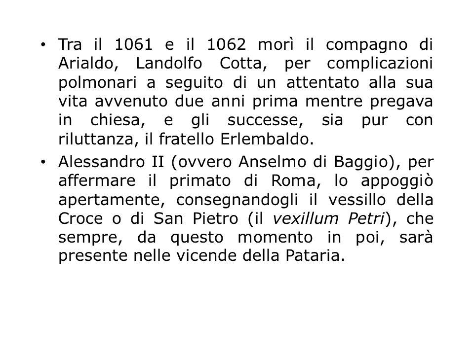 Tra il 1061 e il 1062 morì il compagno di Arialdo, Landolfo Cotta, per complicazioni polmonari a seguito di un attentato alla sua vita avvenuto due anni prima mentre pregava in chiesa, e gli successe, sia pur con riluttanza, il fratello Erlembaldo.