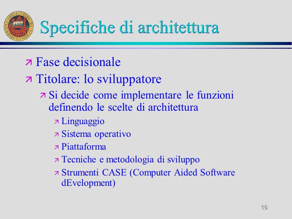 16 Specifiche di architettura ä Fase decisionale ä Titolare: lo sviluppatore ä Si decide come implementare le funzioni definendo le scelte di architet