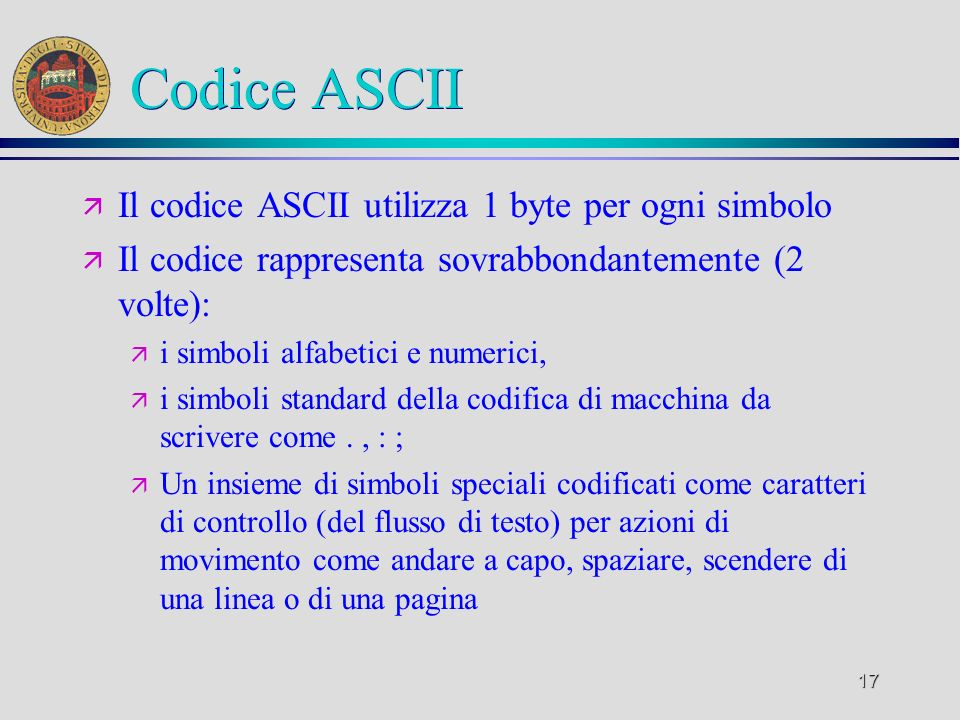 17 Codice ASCII ä Il codice ASCII utilizza 1 byte per ogni simbolo ä Il codice rappresenta sovrabbondantemente (2 volte): ä i simboli alfabetici e num