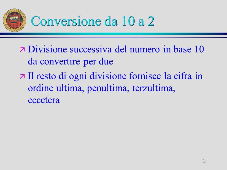 31 Conversione da 10 a 2 ä Divisione successiva del numero in base 10 da convertire per due ä Il resto di ogni divisione fornisce la cifra in ordine u