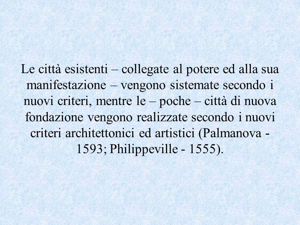 Le città esistenti – collegate al potere ed alla sua manifestazione – vengono sistemate secondo i nuovi criteri, mentre le – poche – città di nuova fondazione vengono realizzate secondo i nuovi criteri architettonici ed artistici (Palmanova - 1593; Philippeville - 1555).