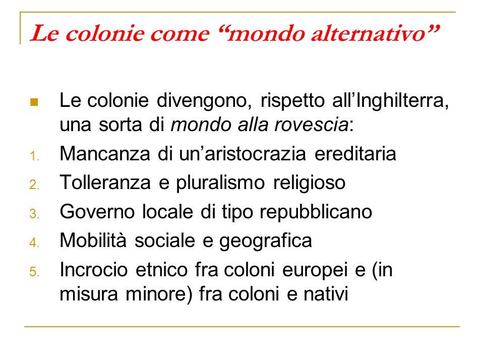 Le colonie come mondo alternativo Le colonie divengono, rispetto allInghilterra, una sorta di mondo alla rovescia: 1. Mancanza di unaristocrazia eredi