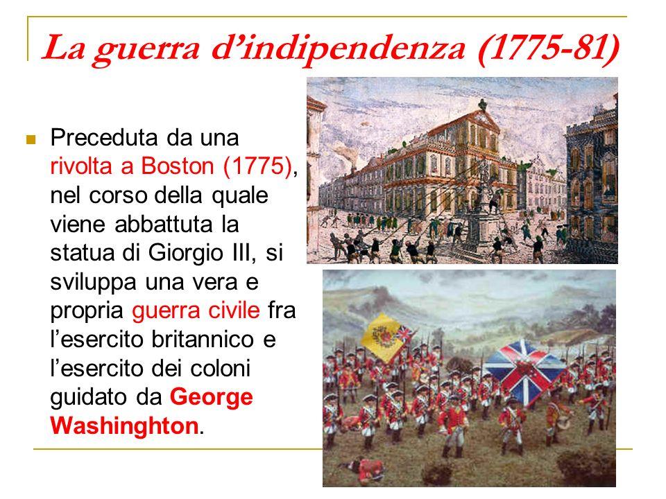 La guerra dindipendenza (1775-81) Preceduta da una rivolta a Boston (1775), nel corso della quale viene abbattuta la statua di Giorgio III, si svilupp