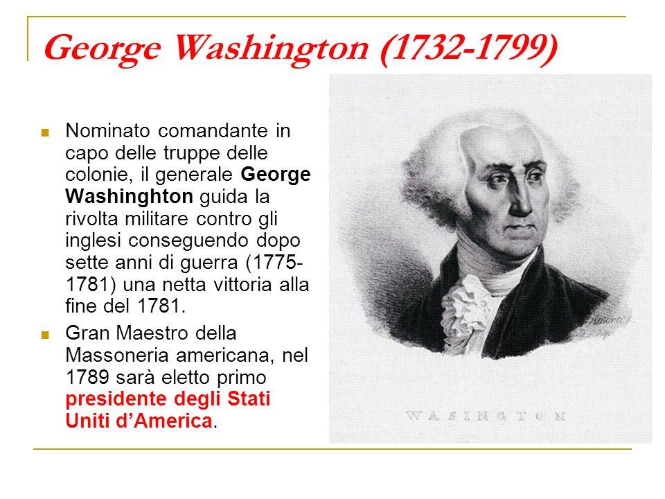 George Washington (1732-1799) Nominato comandante in capo delle truppe delle colonie, il generale George Washinghton guida la rivolta militare contro