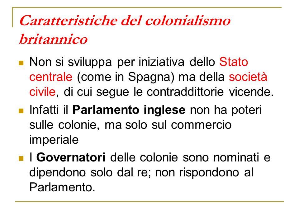 Caratteristiche del colonialismo britannico Non si sviluppa per iniziativa dello Stato centrale (come in Spagna) ma della società civile, di cui segue