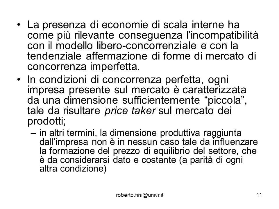 roberto.fini@univr.it11 La presenza di economie di scala interne ha come più rilevante conseguenza lincompatibilità con il modello libero-concorrenzia