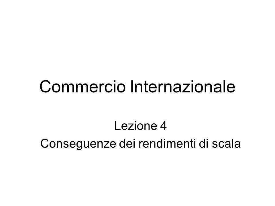 Commercio Internazionale Lezione 4 Conseguenze dei rendimenti di scala