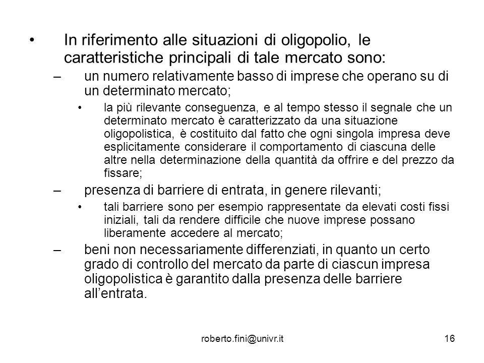 roberto.fini@univr.it16 In riferimento alle situazioni di oligopolio, le caratteristiche principali di tale mercato sono: –un numero relativamente bas