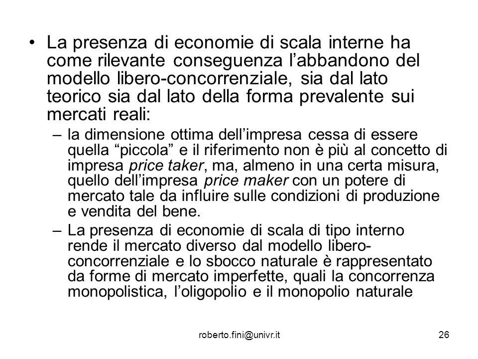 roberto.fini@univr.it26 La presenza di economie di scala interne ha come rilevante conseguenza labbandono del modello libero-concorrenziale, sia dal l