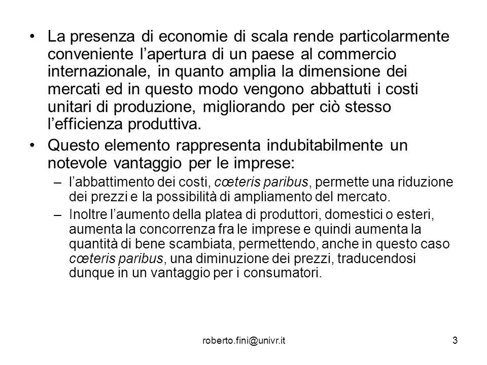 roberto.fini@univr.it3 La presenza di economie di scala rende particolarmente conveniente lapertura di un paese al commercio internazionale, in quanto