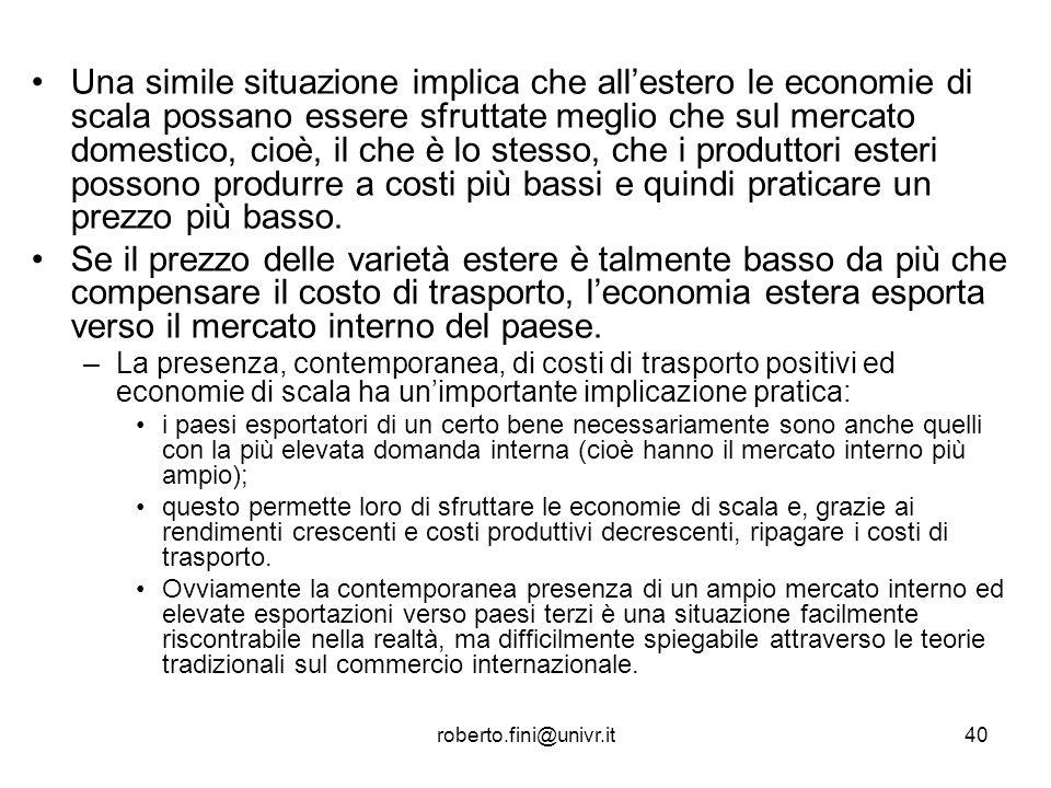 roberto.fini@univr.it40 Una simile situazione implica che allestero le economie di scala possano essere sfruttate meglio che sul mercato domestico, ci