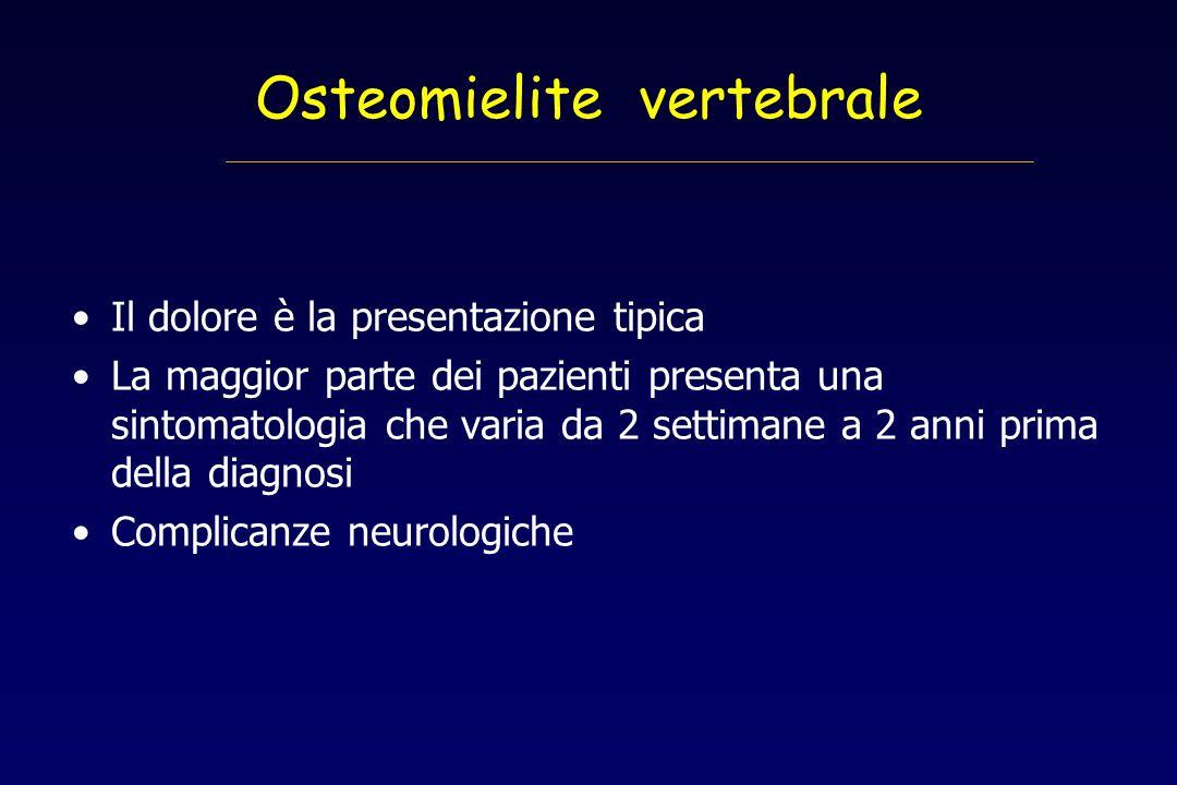 Osteomielite vertebrale Il dolore è la presentazione tipica La maggior parte dei pazienti presenta una sintomatologia che varia da 2 settimane a 2 ann