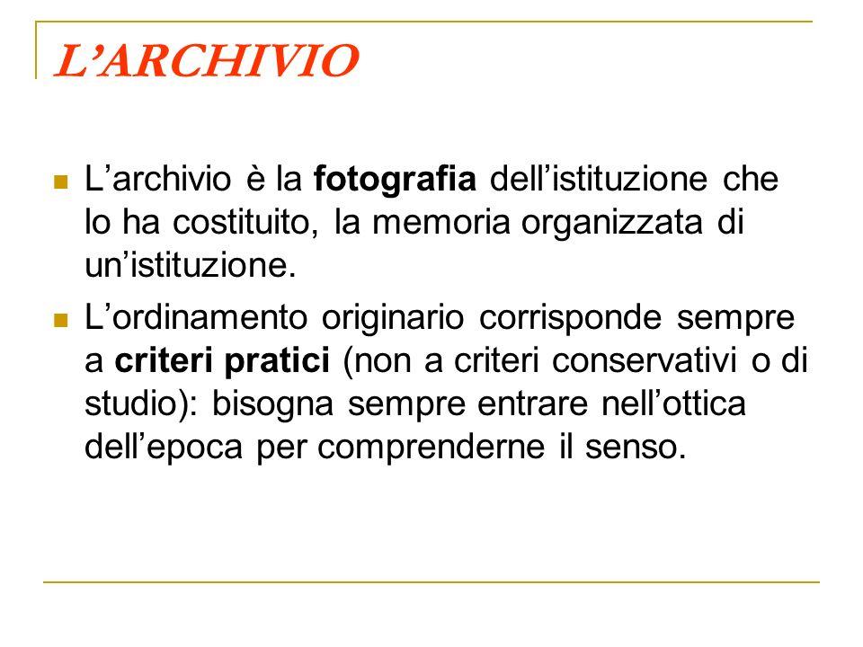 LARCHIVIO Larchivio è la fotografia dellistituzione che lo ha costituito, la memoria organizzata di unistituzione. Lordinamento originario corrisponde