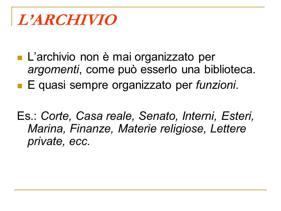 LARCHIVIO Larchivio non è mai organizzato per argomenti, come può esserlo una biblioteca. E quasi sempre organizzato per funzioni. Es.: Corte, Casa re