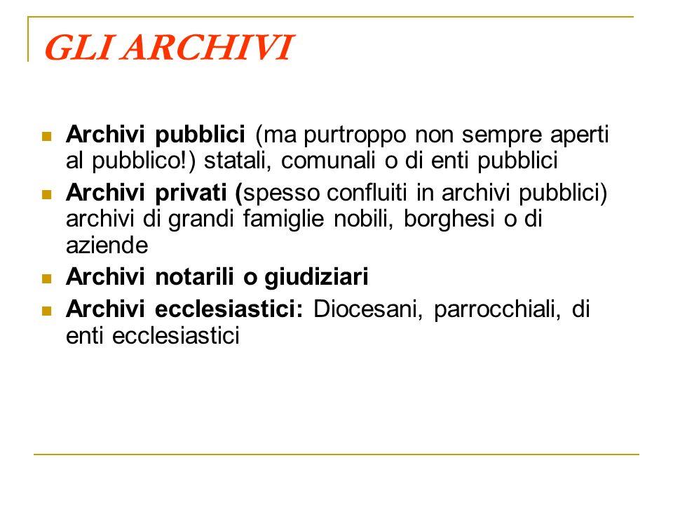 GLI ARCHIVI Archivi pubblici (ma purtroppo non sempre aperti al pubblico!) statali, comunali o di enti pubblici Archivi privati (spesso confluiti in a