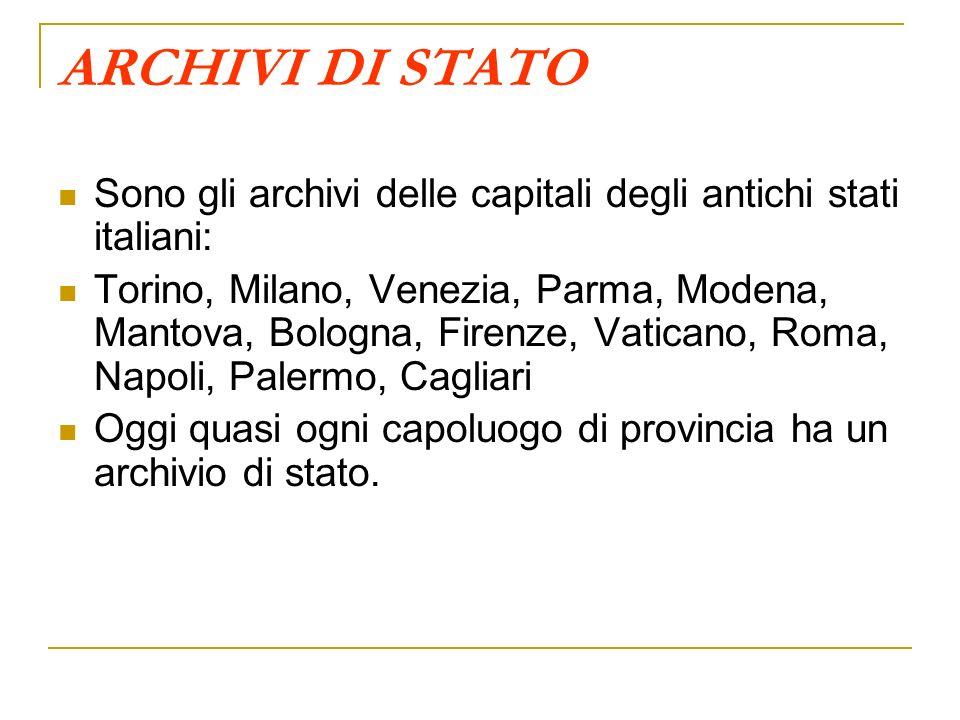 ARCHIVI DI STATO Sono gli archivi delle capitali degli antichi stati italiani: Torino, Milano, Venezia, Parma, Modena, Mantova, Bologna, Firenze, Vati
